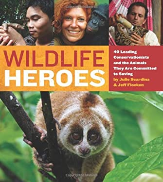 Wildlife Heroes: 40 Leading Conservationists and the Animals They Are Committed to Saving 9780762443192