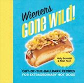 Wieners Gone Wild!: Out-of-the-Ballpark Recipes for Extraordinary Hot Dogs 22514017