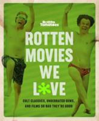 Rotten Movies We Love: Cult Classics, Underrated Gems, and Films So Bad They're Good