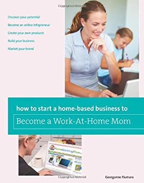 How to Start a Home-Based Business to Become a Work-At-Home Mom 9780762763627
