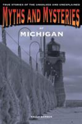 Myths and Mysteries of Michigan: True Stories of the Unsolved and Unexplained 9780762764471