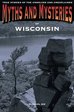 Myths and Mysteries of Wisconsin: True Stories of the Unsolved and Unexplained 9780762769834