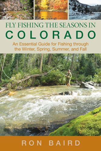 Fly Fishing the Seasons in Colorado: An Essential Guide for Fishing Through the Winter, Spring, Summer, and Fall 9780762771707