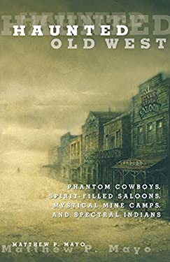 Haunted Old West: Phantom Cowboys, Spirit-Filled Saloons, Mystical Mine Camps, and Spectral Indians 9780762771844