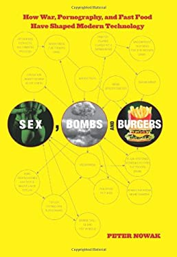 Sex, Bombs, and Burgers: How War, Pornography, and Fast Food Have Shaped Modern Technology 9780762772742