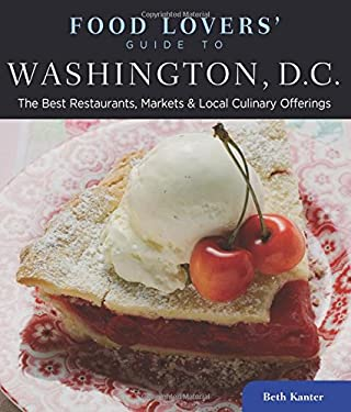 Food Lovers' Guide to Washington, D.C.: The Best Restaurants, Markets & Local Culinary Offerings 9780762773176