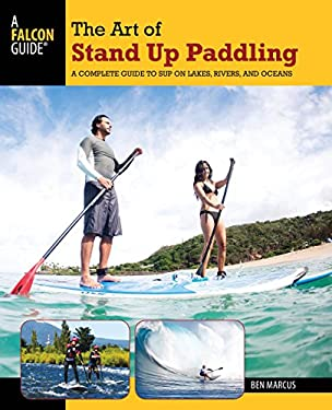 The Art of Stand Up Paddling: A Complete Guide to Sup on Lakes, Rivers, and Oceans 9780762773299