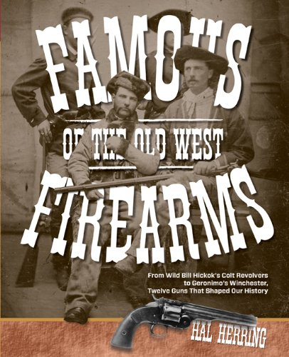 Famous Firearms of the Old West: From Wild Bill Hickok's Colt Revolvers to Geronimo's Winchester, Twelve Guns That Shaped Our History 9780762773497