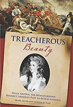 Treacherous Beauty: Peggy Shippen, the Woman Behind Benedict Arnold's Plot to Betray America 9780762773886