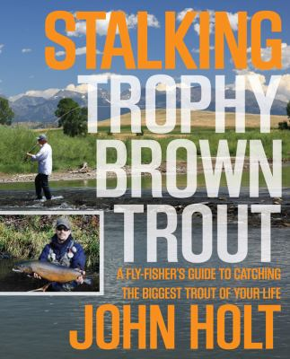 Stalking Trophy Brown Trout: A Fly-Fisher's Guide to Catching the Biggest Trout of Your Life 9780762773893