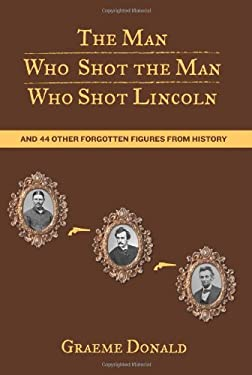 The Man Who Shot the Man Who Shot Lincoln: And 44 Other Forgotten Figures from History 9780762774289