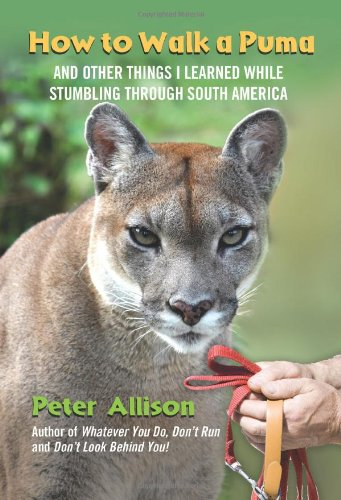 How to Walk a Puma: And Other Things I Learned While Stumbling Through South America 9780762777563