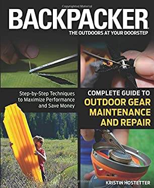 Backpacker Complete Guide to Outdoor Gear Maintenance and Repair: Step-By-Step Techniques to Maximize Performance and Save Money 9780762778317