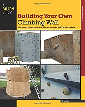 Building Your Own Climbing Wall: Illustrated Step by Step Instructions and Plans for Indoor and Outdoor Walls 9780762780235