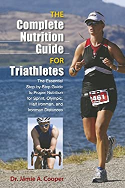 The Complete Nutrition Guide for Triathletes: The Essential Step-By-Step Guide to Proper Nutrition for Sprint, Olympic, and Ironman Distances 9780762781041