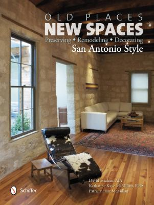 Old Places, New Spaces: Preserving, Remodeling, Decorating San Antonio Style 9780764341700