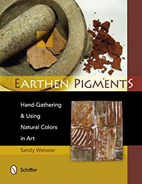 Earthen Pigments: Hand-Gathering & Using Natural Colors in Art 9780764341786