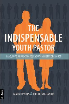 The Indispensible Youth Pastor: Land, Love and Lock in Your Youth Ministry Dream Job 9780764466106