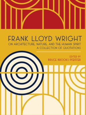 Frank Lloyd Wright on Architecture, Nature, and the Human Spirit: A Collection of Quotations 9780764959561
