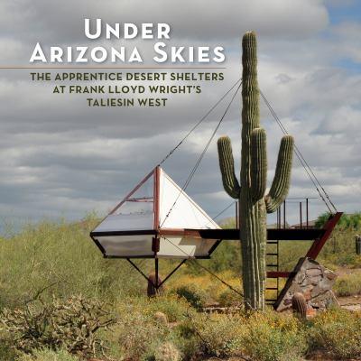 Under Arizona Skies: The Apprentice Desert Shelters at Frank Lloyd Wright's Taliesin West 9780764959592