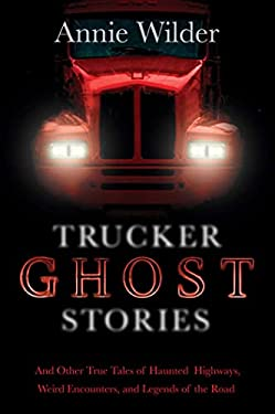 Trucker Ghost Stories: And Other True Tales of Haunted Highways, Weird Encounters, and Legends of the Road 9780765330352