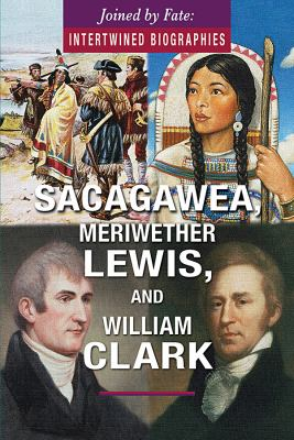 Sacagawea, Meriwether Lewis, and William Clark (Joined by Fate: Intertwined Biographies)