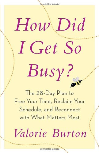 How Did I Get So Busy?: The 28-Day Plan to Free Your Time, Reclaim Your Schedule, and Reconnect with What Matters Most 9780767926225