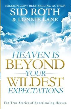 Heaven Is Beyond Your Wildest Expectations: Ten True Stories of Experiencing Heaven 9780768402865