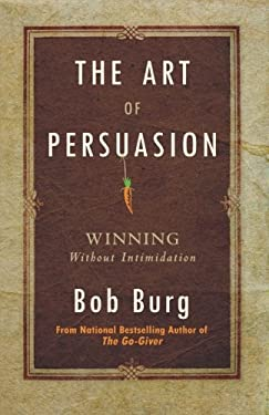 The Art of Persuasion: Winning Without Intimidation 9780768413007