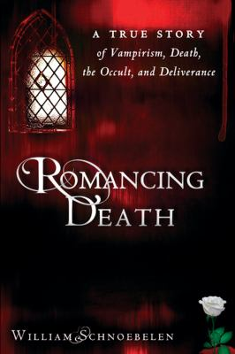 Romancing Death: A True Story of Vampirism, Death, the Occult, and Deliverance 9780768441123