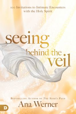 Seeing Behind the Veil: 100 Invitations to Intimate Encounters with the Holy Spirit