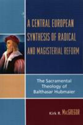 A Central European Synthesis of Radical and Magisterial Reform: The Sacramental Theology of Balthasar Hubmaier 9780761834601