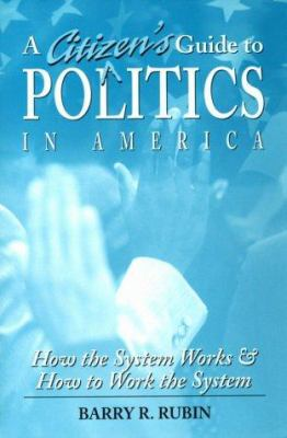 A Citizen's Guide to Politics in America: How the System Works and How to Work the System 9780765600295