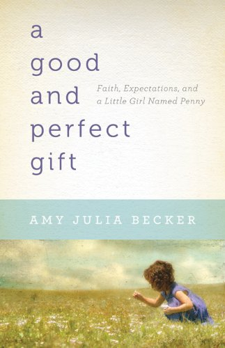 Good and Perfect Gift : Faith, Expectations, and a Little Girl Named Penny