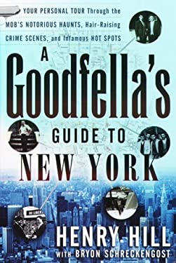 A Goodfella's Guide to New York: Your Personal Tour Through the Mob's Notorious Haunts, Hair-Raising Crime Scenes, and Infamous Hot Spots 9780761515388