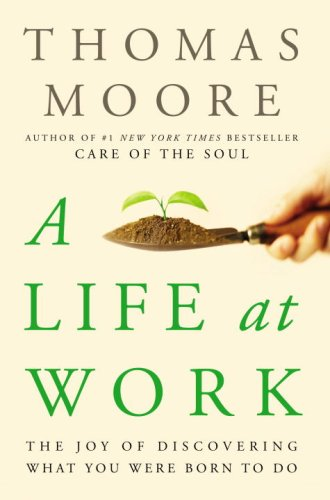 A Life at Work: The Joy of Discovering What You Were Born to Do 9780767922524