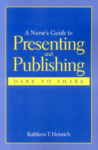 A Nurse's Guide to Presenting and Publishing: Dare to Share 9780763746797
