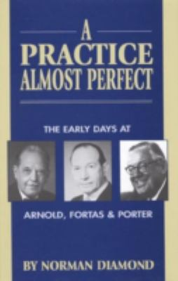 A Practice Almost Perfect: The Early Days at Arnold, Fortas & Porter 9780761806271