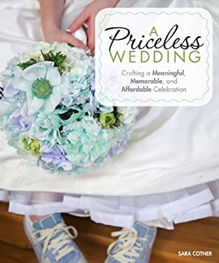 A Priceless Wedding: Crafting a Meaningful, Memorable, and Affordable Celebration 9780760341421