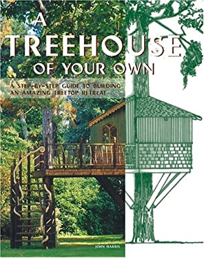 A Treehouse of Your Own: A Step-By-Step Guide to Building an Amazing Treetop Retreat 9780764129063