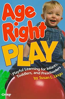 Age-Right Play: Playful Learning for Infants, Toddlers, and Preschoolers 9780764420146
