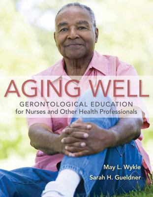 Aging Well: Gerontological Education for Nurses and Other Health Professionals 9780763779375