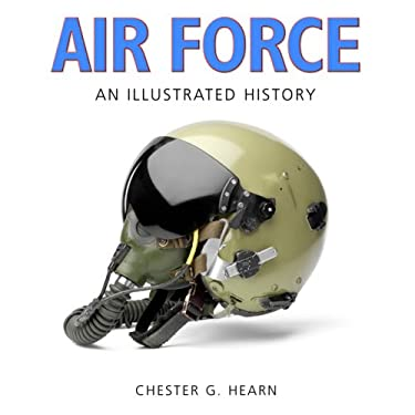 Air Force: An Illustrated History: The U.S. Air Force from the 1910s to the 21st Century 9780760333082