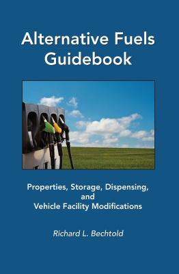 Alternative Fuels Guidebook: Properties, Storage, Dispensing, and Vehicle Facility Modifications 9780768000528