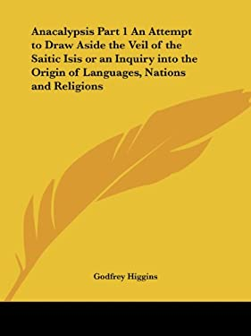 Anacalypsis Part 1 an Attempt to Draw Aside the Veil of the Saitic Isis or an Inquiry Into the Origin of Languages, Nations and Religions