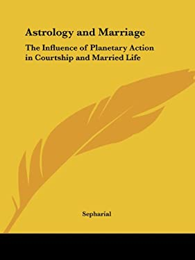 Astrology and Marriage: The Influence of Planetary Action in Courtship and Married Life 9780766178304