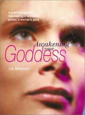 Awakening Your Goddess: A Practical Guide to Discovering a Woman's Power, a Woman's Glory 9780764116476