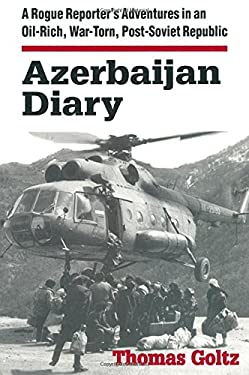 Azerbaijan Diary: A Rogue Reporter's Adventures in an Oil-Rich, War-Torn, Post-Soviet Republic 9780765602435