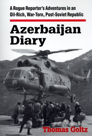 Azerbaijan Diary: A Rogue Reporter's Adventures in an Oil-Rich, War-Torn, Post-Soviet Republic 9780765602442