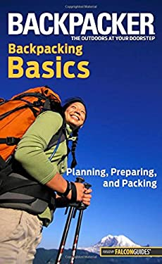 Backpacker Backpacking Basics: Planning, Preparing, and Packing 9780762755493